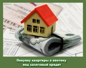 Покупку квартиры в ипотеку под залоговый кредит
